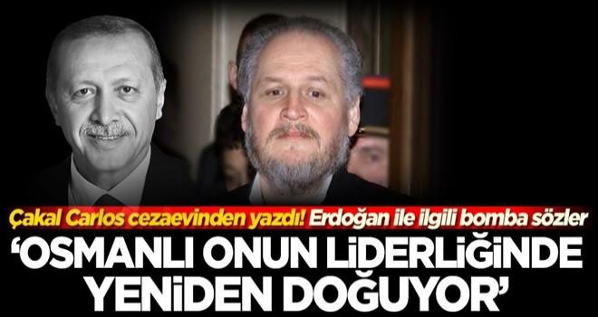 Çakal Carlos'tan Başkan Erdoğan ile ilgili bomba sözler: Osmanlı onunla yeniden doğuyor