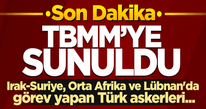 TBMM'ye sunuldu! Irak-Suriye, Orta Afrika ve Lübnan'da görev yapan Türk askerleri...