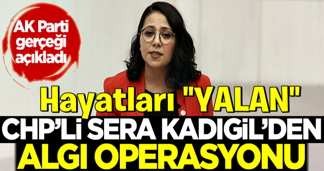 CHP'li Sera Kadıgil'den algı operasyonu! AK Parti gerçeği açıkladı