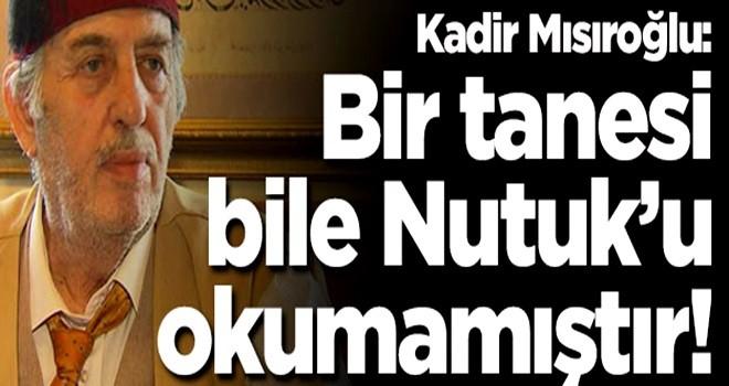 Kadir Mısıroğlu: Bana kükreyenlerin bir tanesi Nutuk okumamıştır!
