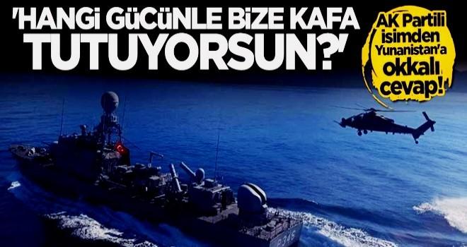 AK Parti'den Yunanistan'a okkalı mesaj: Hangi gücünle bize kafa tutuyorsun?