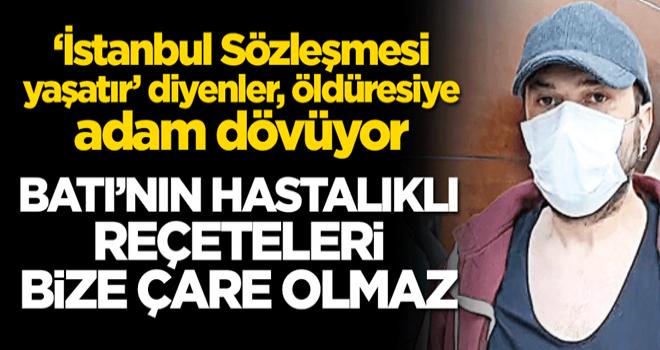 """'İstanbul Sözleşmesi yaşatır"""" diyenler, öldüresiye adam dövüyor! Batı'nın hastalıklı reçeteleri bize çare olmaz"""